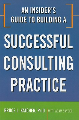 An Insider's Guide to Building a Successful Consulting Practice By Katcher, Bruce L./ Snyder, Adam
